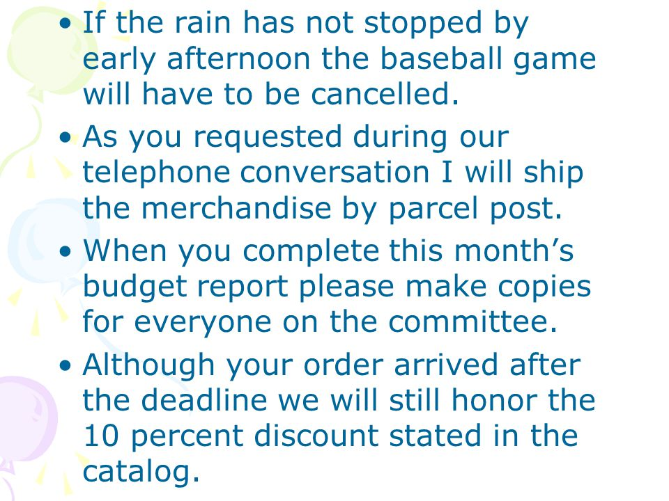 If the rain has not stopped by early afternoon the baseball game will have to be cancelled. As you requested during our telephone conversation I will