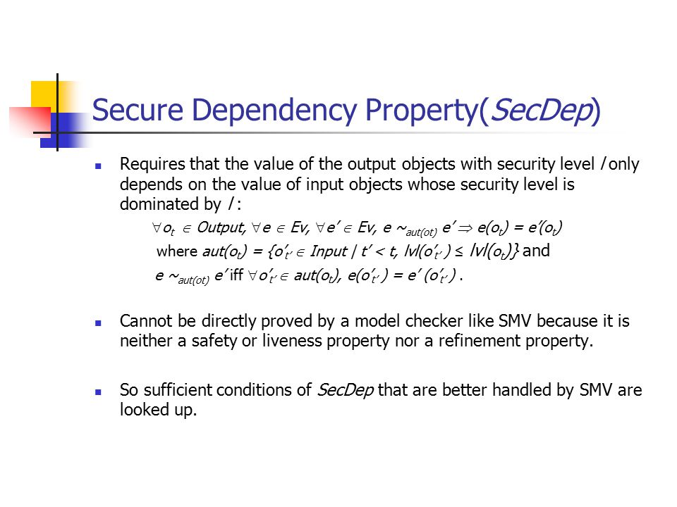 Secure Dependency Property(SecDep) Requires that the value of the output objects with security level l only depends on the value of input objects whose security level is dominated by l :  o t  Output,  e  Ev,  e'  Ev, e ~ aut(ot) e'  e(o t ) = e'(o t ) where aut(o t ) = {o' t'  Input | t' < t, lvl(o' t' ) ≤ lvl( o t )} and e ~ aut(ot) e' iff  o' t'  aut(o t ), e(o' t' ) = e' (o' t' ).