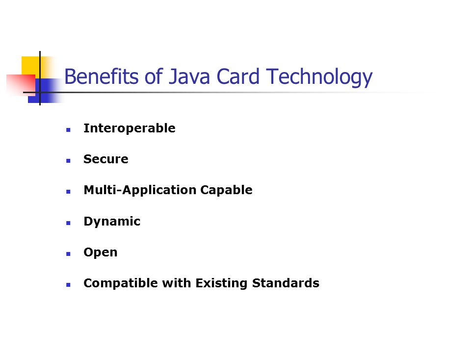 Benefits of Java Card Technology Interoperable Secure Multi-Application Capable Dynamic Open Compatible with Existing Standards