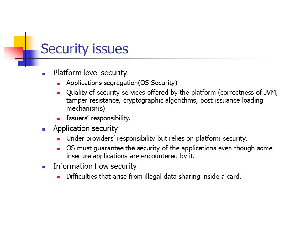 Security issues Platform level security Applications segregation(OS Security) Quality of security services offered by the platform (correctness of JVM, tamper resistance, cryptographic algorithms, post issuance loading mechanisms) Issuers' responsibility.