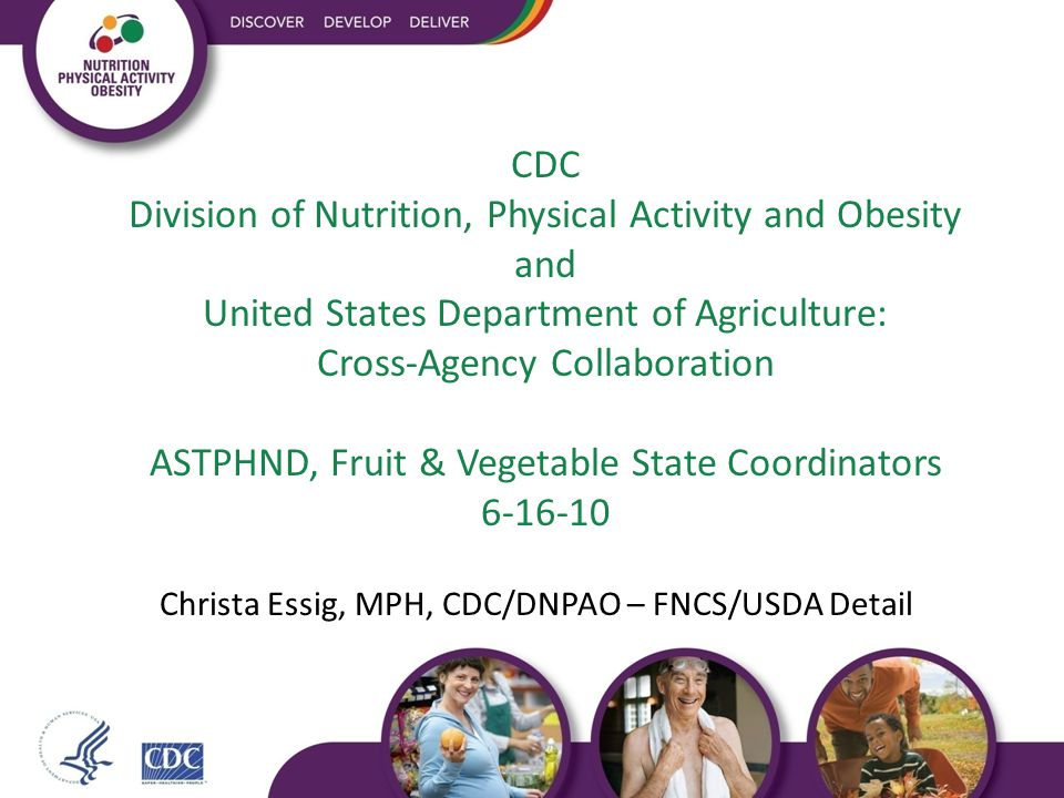 CDC Division of Nutrition, Physical Activity and Obesity and United States Department of Agriculture: Cross-Agency Collaboration ASTPHND, Fruit & Vegetable State Coordinators 6-16-10 Christa Essig, MPH, CDC/DNPAO – FNCS/USDA Detail