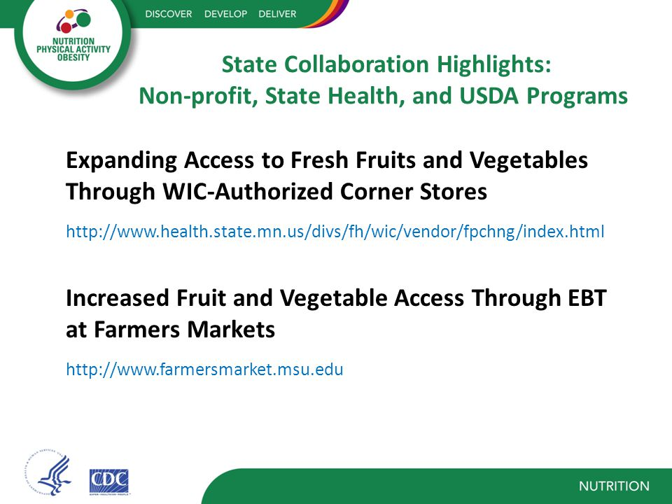 State Collaboration Highlights: Non-profit, State Health, and USDA Programs Expanding Access to Fresh Fruits and Vegetables Through WIC-Authorized Corner Stores http://www.health.state.mn.us/divs/fh/wic/vendor/fpchng/index.html Increased Fruit and Vegetable Access Through EBT at Farmers Markets http://www.farmersmarket.msu.edu