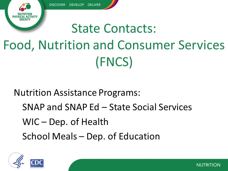 State Contacts: Food, Nutrition and Consumer Services (FNCS) Nutrition Assistance Programs: SNAP and SNAP Ed – State Social Services WIC – Dep.