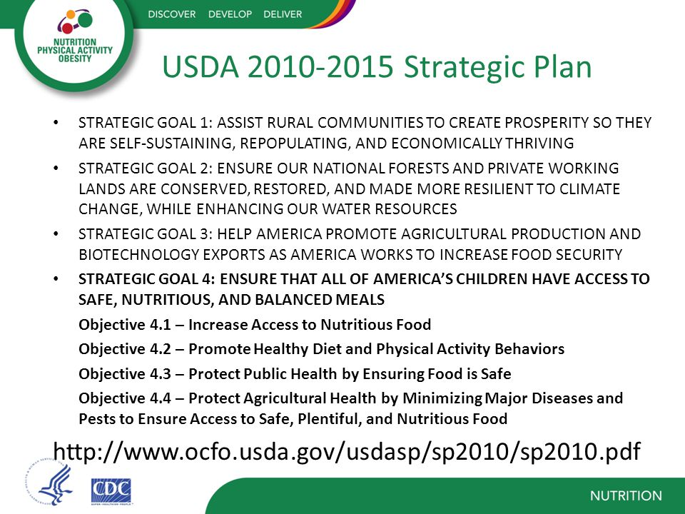 USDA 2010-2015 Strategic Plan STRATEGIC GOAL 1: ASSIST RURAL COMMUNITIES TO CREATE PROSPERITY SO THEY ARE SELF-SUSTAINING, REPOPULATING, AND ECONOMICALLY THRIVING STRATEGIC GOAL 2: ENSURE OUR NATIONAL FORESTS AND PRIVATE WORKING LANDS ARE CONSERVED, RESTORED, AND MADE MORE RESILIENT TO CLIMATE CHANGE, WHILE ENHANCING OUR WATER RESOURCES STRATEGIC GOAL 3: HELP AMERICA PROMOTE AGRICULTURAL PRODUCTION AND BIOTECHNOLOGY EXPORTS AS AMERICA WORKS TO INCREASE FOOD SECURITY STRATEGIC GOAL 4: ENSURE THAT ALL OF AMERICA'S CHILDREN HAVE ACCESS TO SAFE, NUTRITIOUS, AND BALANCED MEALS Objective 4.1 – Increase Access to Nutritious Food Objective 4.2 – Promote Healthy Diet and Physical Activity Behaviors Objective 4.3 – Protect Public Health by Ensuring Food is Safe Objective 4.4 – Protect Agricultural Health by Minimizing Major Diseases and Pests to Ensure Access to Safe, Plentiful, and Nutritious Food http://www.ocfo.usda.gov/usdasp/sp2010/sp2010.pdf