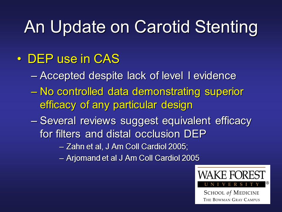 An Update on Carotid Stenting DEP use in CASDEP use in CAS –Accepted despite lack of level I evidence –No controlled data demonstrating superior efficacy of any particular design –Several reviews suggest equivalent efficacy for filters and distal occlusion DEP –Zahn et al, J Am Coll Cardiol 2005; –Arjomand et al J Am Coll Cardiol 2005