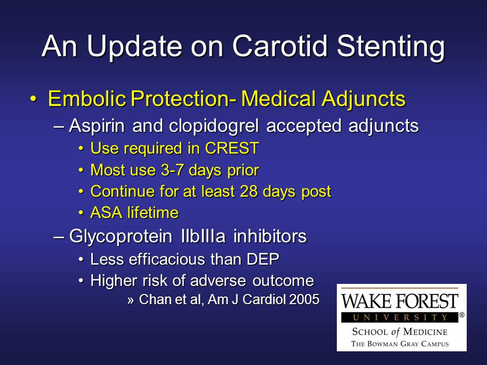 An Update on Carotid Stenting Embolic Protection- Medical AdjunctsEmbolic Protection- Medical Adjuncts –Aspirin and clopidogrel accepted adjuncts Use required in CRESTUse required in CREST Most use 3-7 days priorMost use 3-7 days prior Continue for at least 28 days postContinue for at least 28 days post ASA lifetimeASA lifetime –Glycoprotein IIbIIIa inhibitors Less efficacious than DEPLess efficacious than DEP Higher risk of adverse outcomeHigher risk of adverse outcome »Chan et al, Am J Cardiol 2005