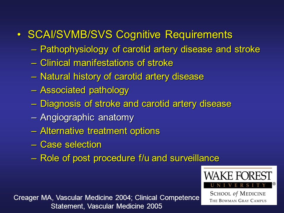 Creager MA, Vascular Medicine 2004; Clinical Competence Statement, Vascular Medicine 2005 SCAI/SVMB/SVS Cognitive RequirementsSCAI/SVMB/SVS Cognitive Requirements –Pathophysiology of carotid artery disease and stroke –Clinical manifestations of stroke –Natural history of carotid artery disease –Associated pathology –Diagnosis of stroke and carotid artery disease –Angiographic anatomy –Alternative treatment options –Case selection –Role of post procedure f/u and surveillance