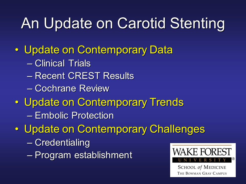 An Update on Carotid Stenting Update on Contemporary DataUpdate on Contemporary Data –Clinical Trials –Recent CREST Results –Cochrane Review Update on Contemporary TrendsUpdate on Contemporary Trends –Embolic Protection Update on Contemporary ChallengesUpdate on Contemporary Challenges –Credentialing –Program establishment