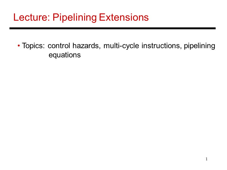 1 Lecture: Pipelining Extensions Topics: control hazards, multi-cycle instructions, pipelining equations
