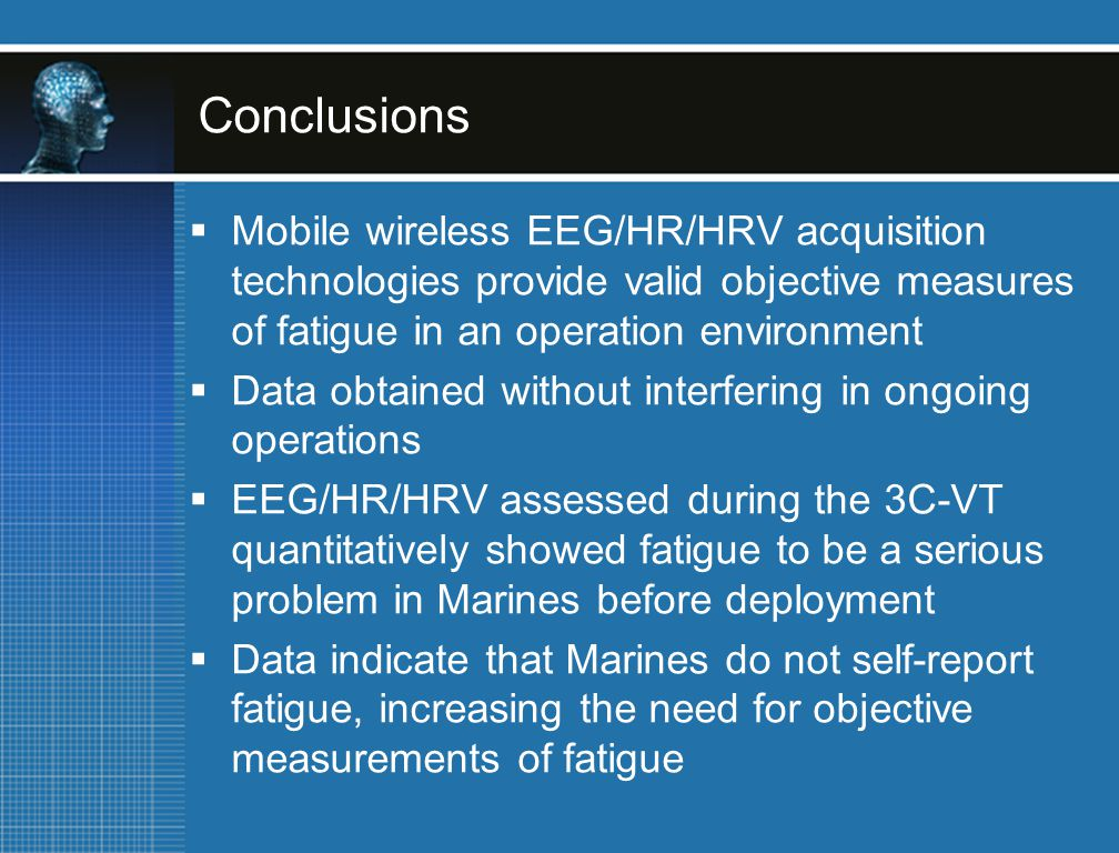 Conclusions  Mobile wireless EEG/HR/HRV acquisition technologies provide valid objective measures of fatigue in an operation environment  Data obtained without interfering in ongoing operations  EEG/HR/HRV assessed during the 3C-VT quantitatively showed fatigue to be a serious problem in Marines before deployment  Data indicate that Marines do not self-report fatigue, increasing the need for objective measurements of fatigue