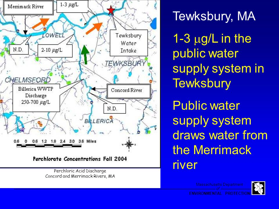 of Massachusetts Department ENVIRONMENTAL PROTECTION The Merrimac River Hits greater than 1 µg/L in Surface Water Supply (Tewksbury) DEP conducted source investigation: –Ambient sampling of Merrimac and Concord Rivers –Influent, Process & Effluent sampling of WWTPs –Mapping & sampling of sites, facilities and other sources along the rivers –Concurrent sampling using IC and LC/MS/MS