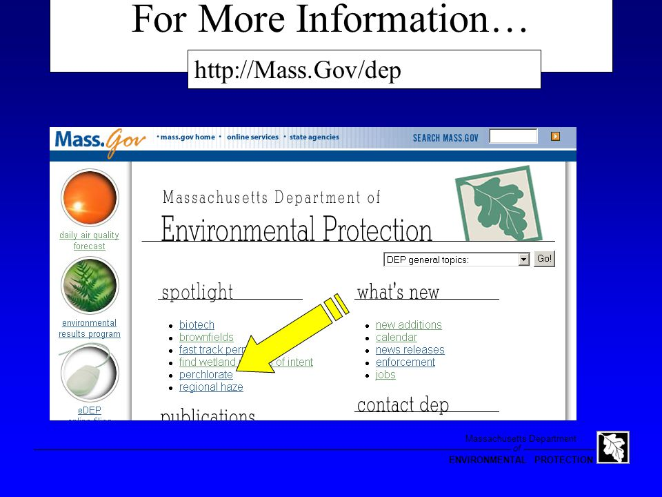 of Massachusetts Department ENVIRONMENTAL PROTECTION Conclusions Occurrence monitoring data may prompt regulation of disinfecting products nationally Perchlorate contamination is not pervasive in Massachusetts Localized impacts exist and present risks Most significant Sources of GW contamination: –Military use (hundreds of µg/L) –Blasting (tens-to-hundreds of µg/L) –Fireworks (up-to-tens of µg/L)
