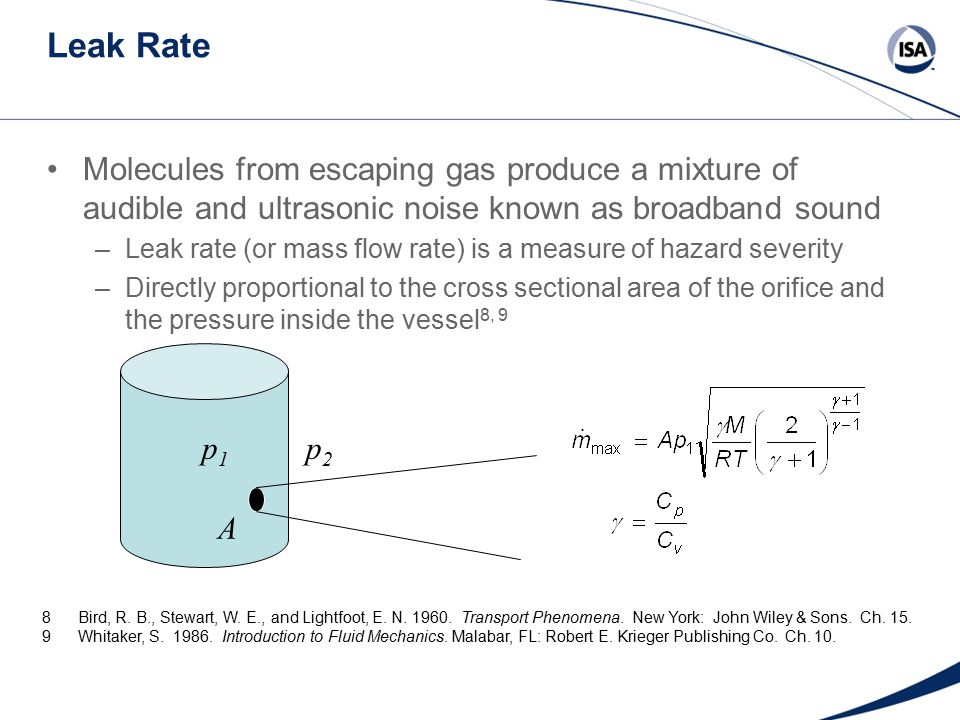 Leak Rate Molecules from escaping gas produce a mixture of audible and ultrasonic noise known as broadband sound –Leak rate (or mass flow rate) is a measure of hazard severity –Directly proportional to the cross sectional area of the orifice and the pressure inside the vessel 8, 9 A p1p1 p2p2 8Bird, R.