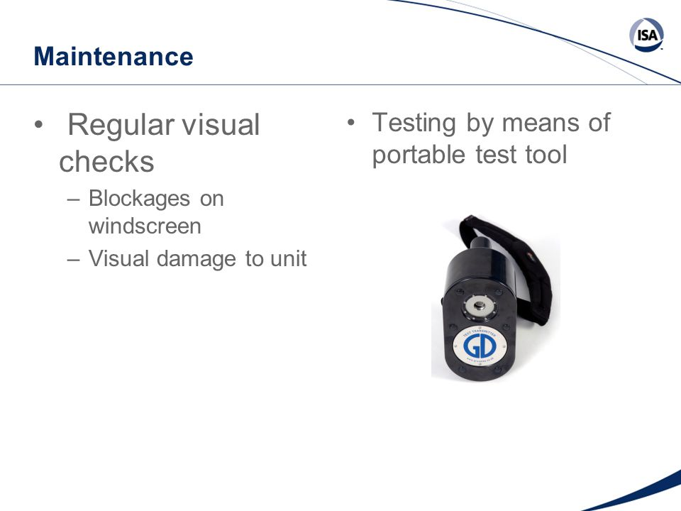 Maintenance Regular visual checks –Blockages on windscreen –Visual damage to unit Testing by means of portable test tool