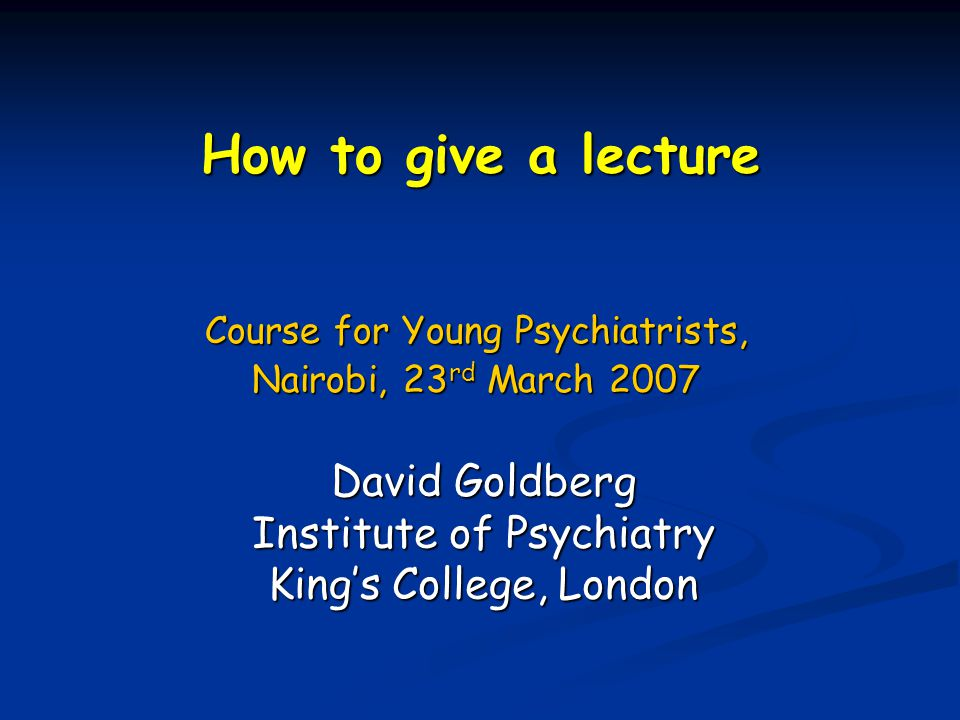 How to give a lecture Course for Young Psychiatrists, Nairobi, 23 rd March 2007 David Goldberg Institute of Psychiatry King's College, London