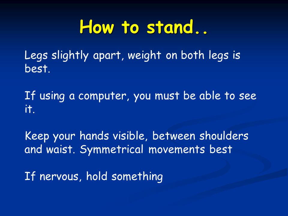 How to stand.. Legs slightly apart, weight on both legs is best.