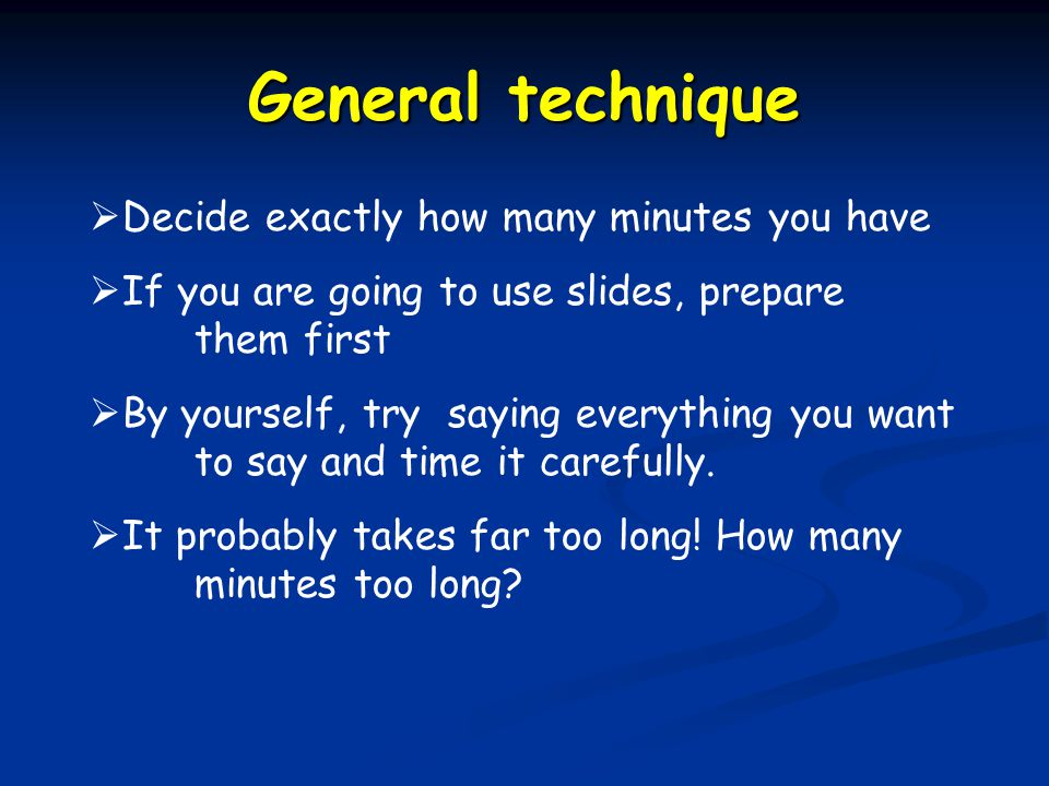 General technique  Decide exactly how many minutes you have  If you are going to use slides, prepare them first  By yourself, try saying everything you want to say and time it carefully.