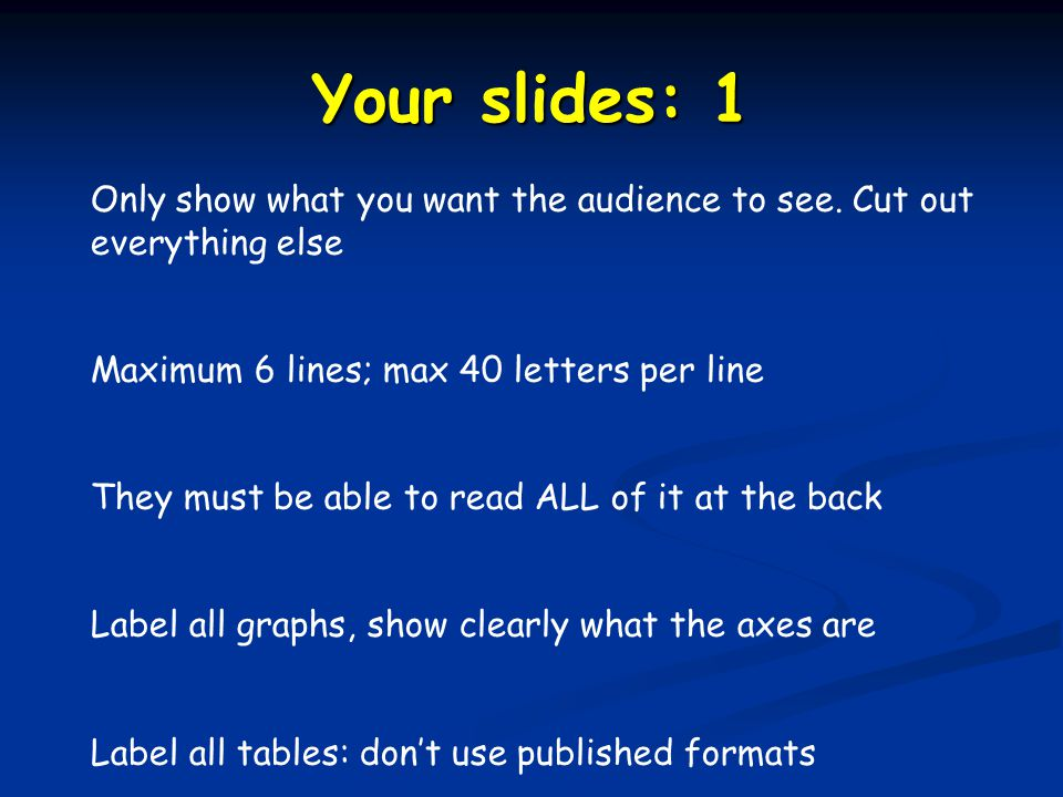 Your slides: 1 Only show what you want the audience to see. Cut out everything else Maximum 6 lines; max 40 letters per line They must be able to read