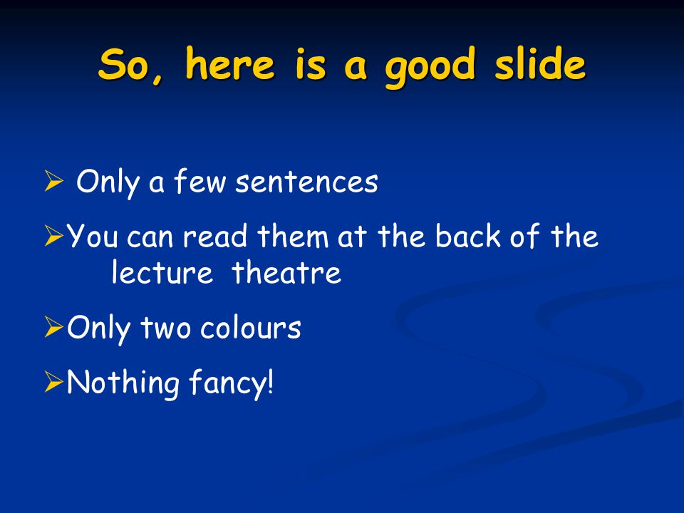 So, here is a good slide  Only a few sentences  You can read them at the back of the lecture theatre  Only two colours  Nothing fancy!