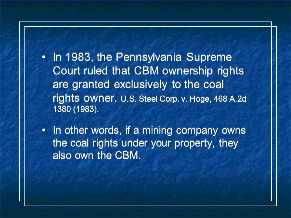 In 1983, the Pennsylvania Supreme Court ruled that CBM ownership rights are granted exclusively to the coal rights owner.