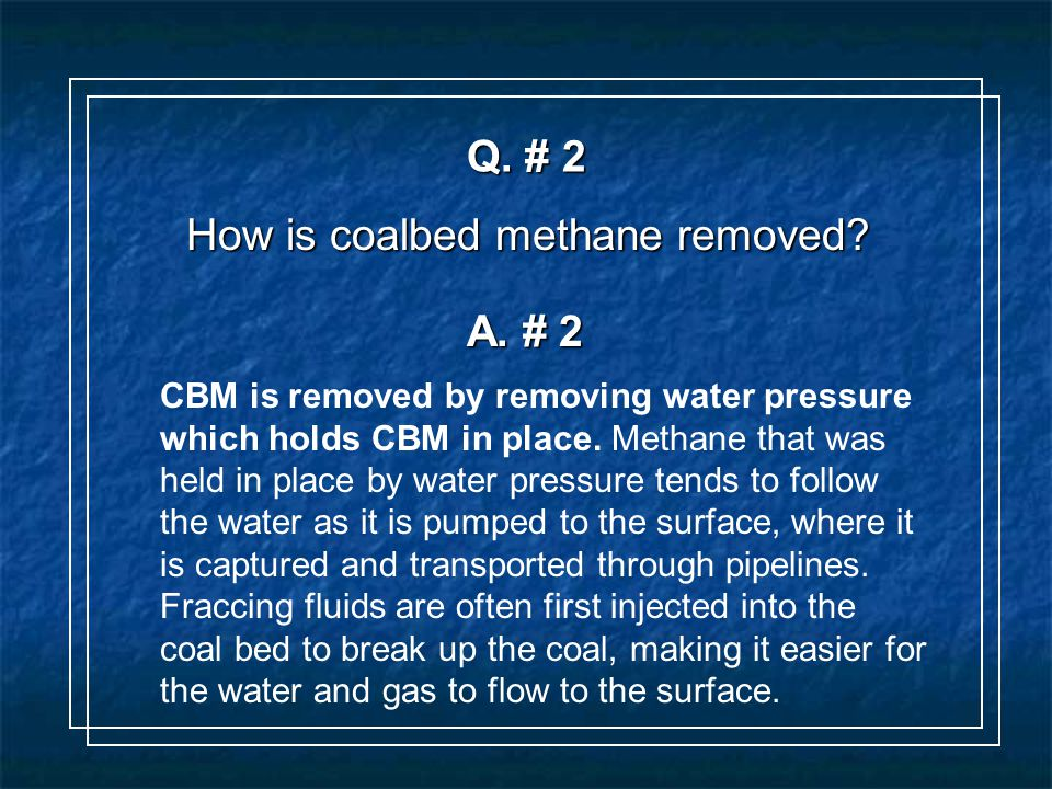 Q. # 2 How is coalbed methane removed. A.