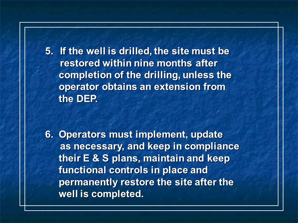 5.If the well is drilled, the site must be restored within nine months after completion of the drilling, unless the completion of the drilling, unless the operator obtains an extension from operator obtains an extension from the DEP.