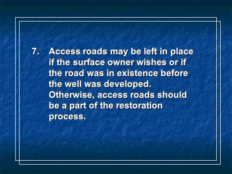 7.Access roads may be left in place if the surface owner wishes or if the road was in existence before the well was developed.