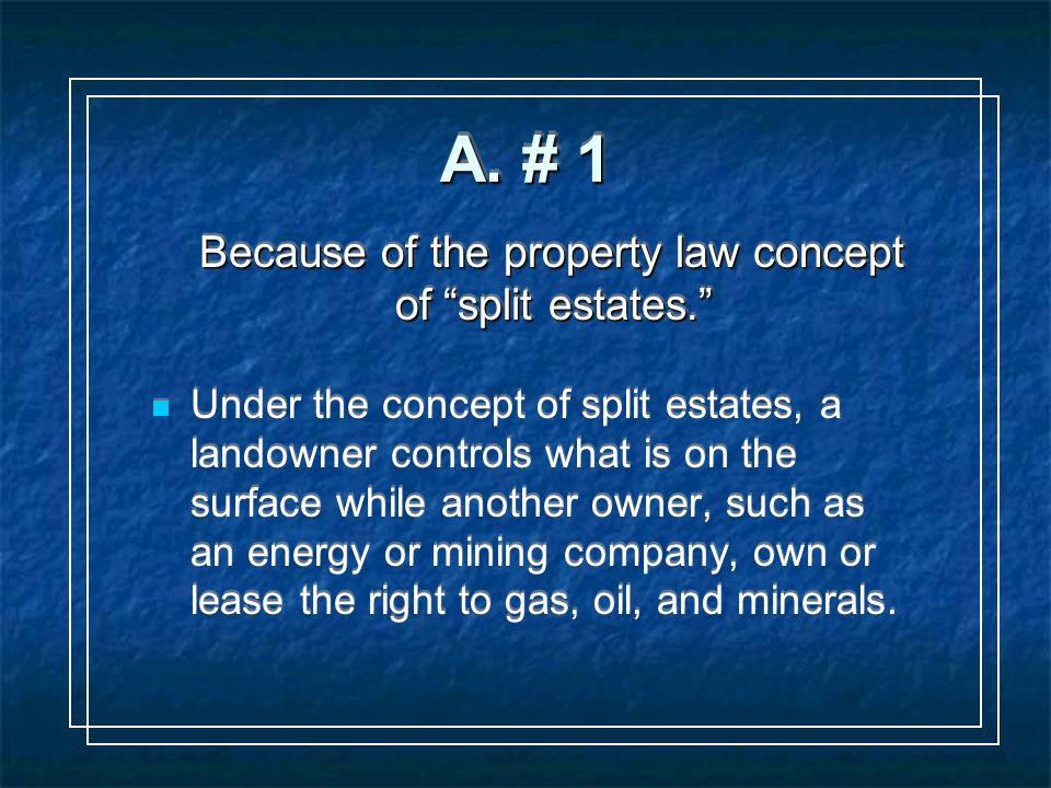 "A. # 1 Because of the property law concept of ""split estates."" Under the concept of split estates, a landowner controls what is on the surface while a"