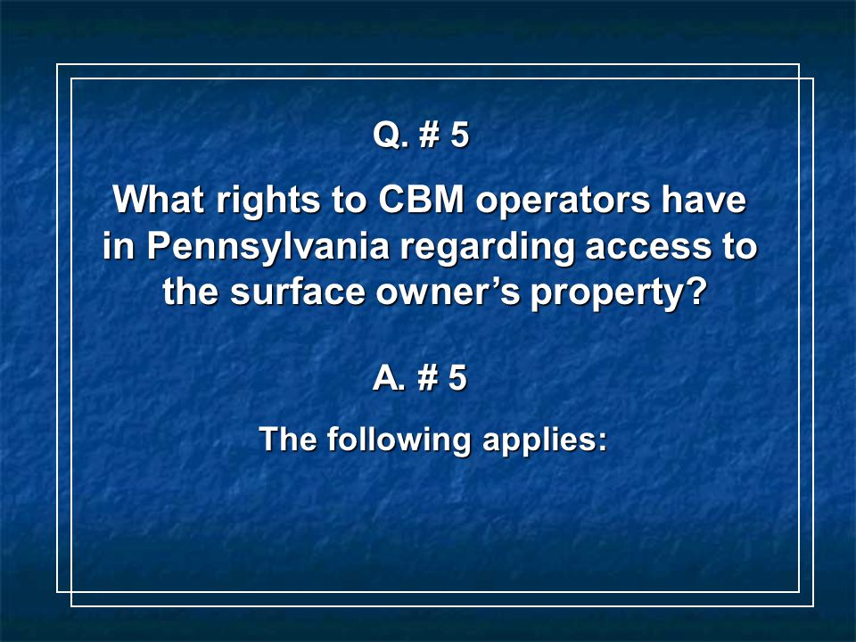 Q. # 5 What rights to CBM operators have in Pennsylvania regarding access to the surface owner's property? A. # 5 The following applies:
