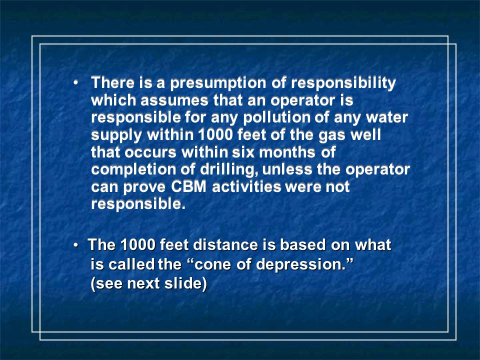 There is a presumption of responsibility which assumes that an operator is responsible for any pollution of any water supply within 1000 feet of the gas well that occurs within six months of completion of drilling, unless the operator can prove CBM activities were not responsible.