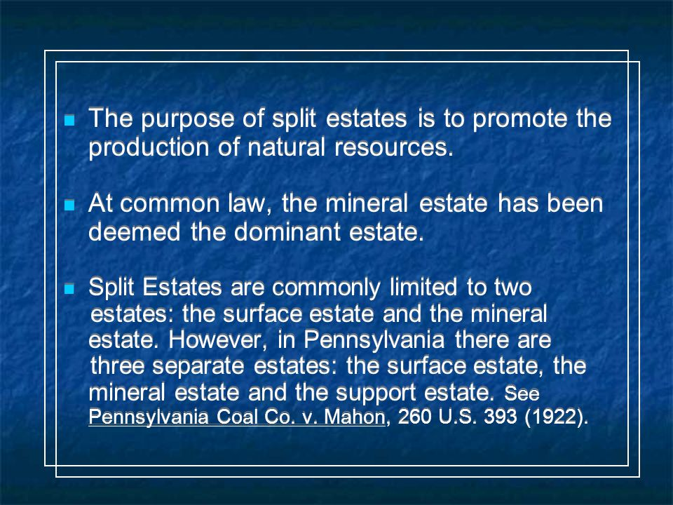 In Pennsylvania, if the surface owner also owns the support estate, the mineral owner may mine for minerals underneath the surface (e.g.