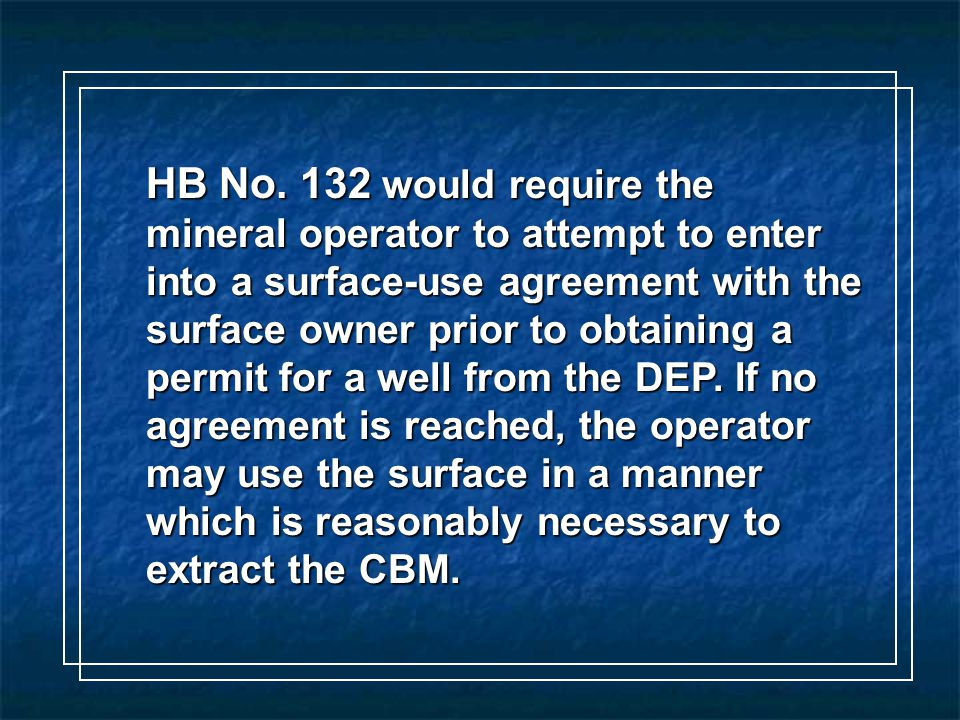 HB No. 132 would require the mineral operator to attempt to enter into a surface-use agreement with the surface owner prior to obtaining a permit for