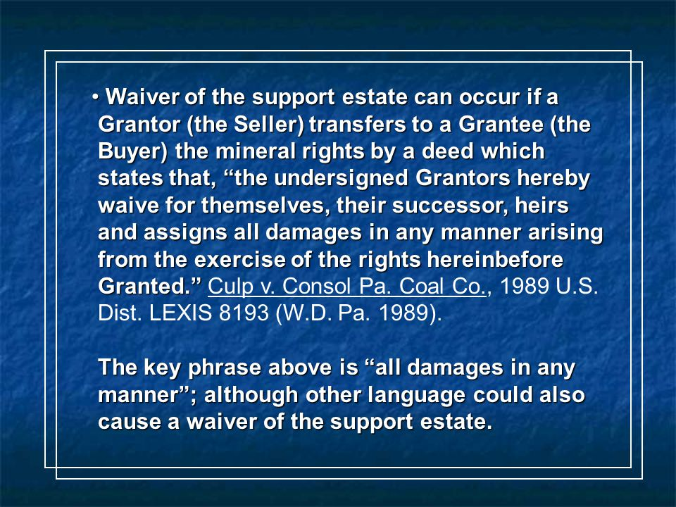 Waiver of the support estate can occur if a Waiver of the support estate can occur if a Grantor (the Seller) transfers to a Grantee (the Grantor (the Seller) transfers to a Grantee (the Buyer) the mineral rights by a deed which Buyer) the mineral rights by a deed which states that, the undersigned Grantors hereby states that, the undersigned Grantors hereby waive for themselves, their successor, heirs waive for themselves, their successor, heirs and assigns all damages in any manner arising and assigns all damages in any manner arising from the exercise of the rights hereinbefore from the exercise of the rights hereinbefore Granted. Granted. Culp v.