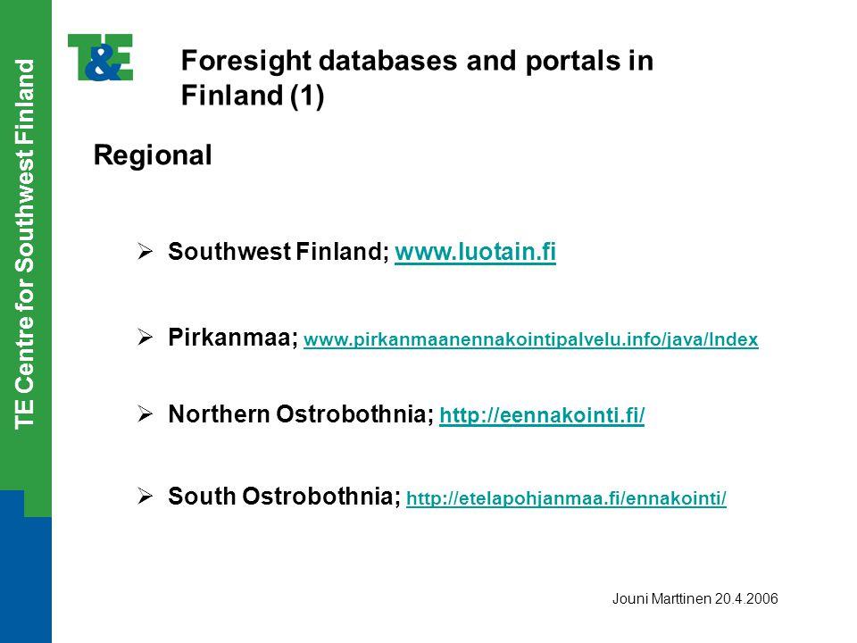 TE Centre for Southwest Finland Foresight databases and portals in Finland (1) Regional  Southwest Finland; www.luotain.fiwww.luotain.fi  Pirkanmaa; www.pirkanmaanennakointipalvelu.info/java/Index www.pirkanmaanennakointipalvelu.info/java/Index  Northern Ostrobothnia; http://eennakointi.fi/ http://eennakointi.fi/  South Ostrobothnia; http://etelapohjanmaa.fi/ennakointi/ http://etelapohjanmaa.fi/ennakointi/ Jouni Marttinen 20.4.2006