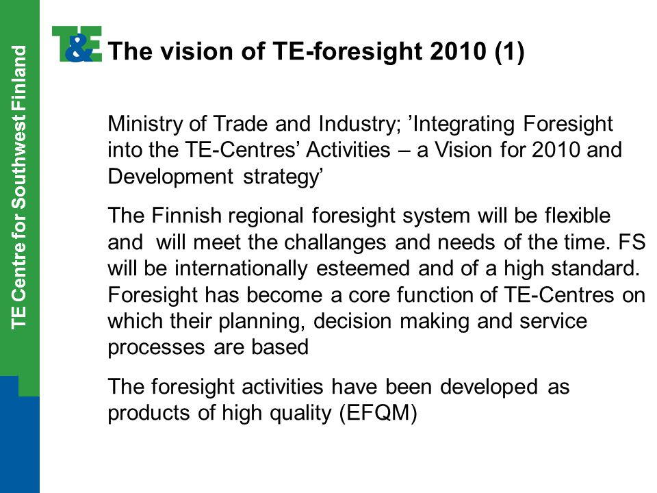 TE Centre for Southwest Finland The vision of TE-foresight 2010 (1) Ministry of Trade and Industry; 'Integrating Foresight into the TE-Centres' Activi
