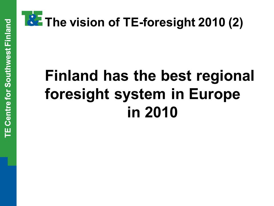 TE Centre for Southwest Finland The vision of TE-foresight 2010 (2) Finland has the best regional foresight system in Europe in 2010