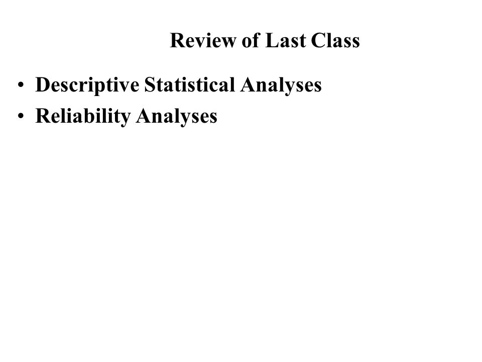 Descriptive Statistical Analyses Reliability Analyses Review of Last Class