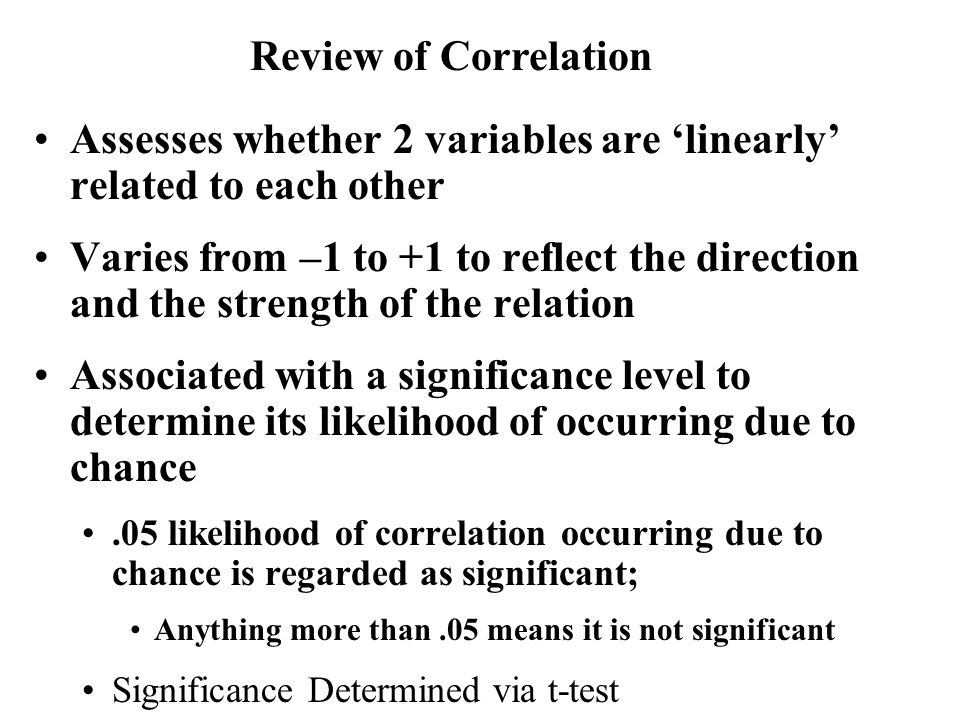 Assesses whether 2 variables are 'linearly' related to each other Varies from –1 to +1 to reflect the direction and the strength of the relation Assoc