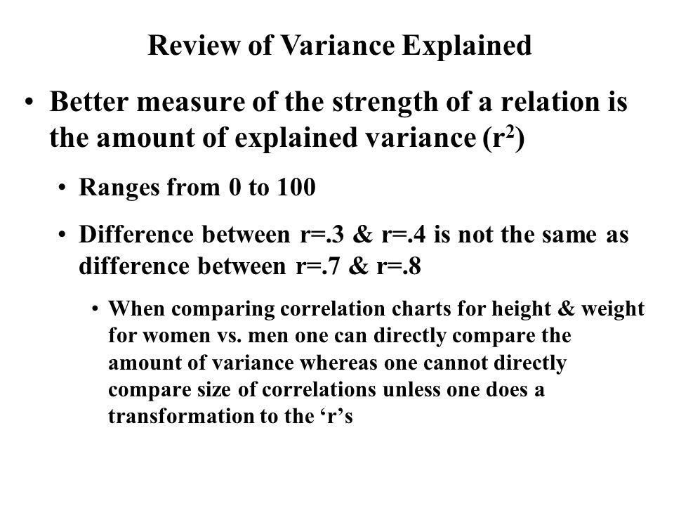 Better measure of the strength of a relation is the amount of explained variance (r 2 ) Ranges from 0 to 100 Difference between r=.3 & r=.4 is not the same as difference between r=.7 & r=.8 When comparing correlation charts for height & weight for women vs.