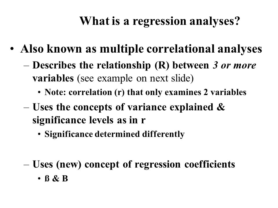 Also known as multiple correlational analyses –Describes the relationship (R) between 3 or more variables (see example on next slide) Note: correlation (r) that only examines 2 variables –Uses the concepts of variance explained & significance levels as in r Significance determined differently –Uses (new) concept of regression coefficients ß & B What is a regression analyses?