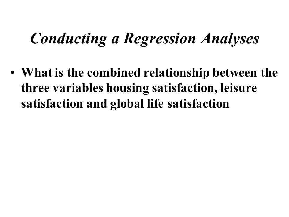 What is the combined relationship between the three variables housing satisfaction, leisure satisfaction and global life satisfaction Conducting a Reg