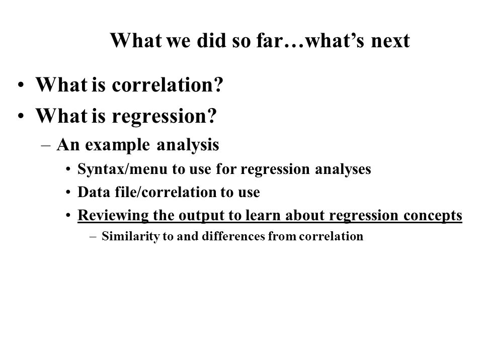 What is correlation? What is regression? –An example analysis Syntax/menu to use for regression analyses Data file/correlation to use Reviewing the ou