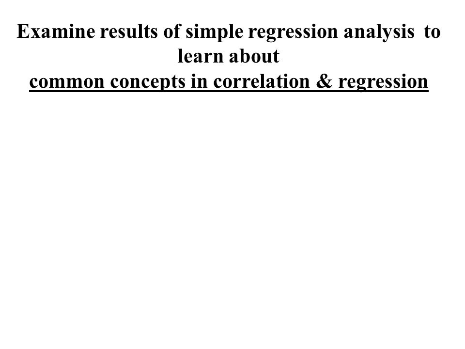 Examine results of simple regression analysis to learn about common concepts in correlation & regression