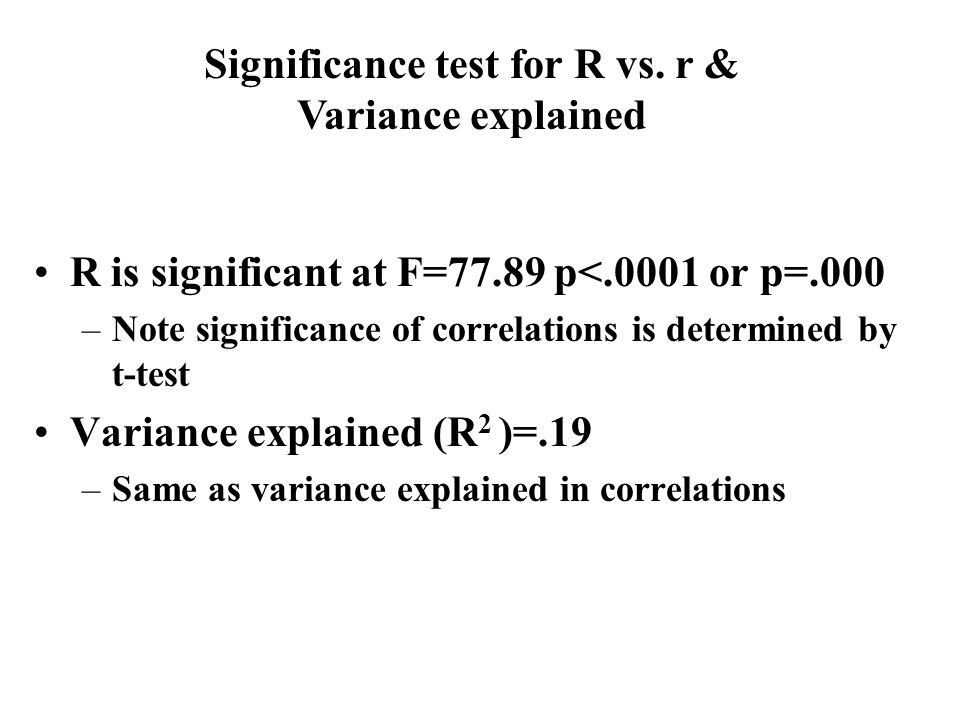 R is significant at F=77.89 p<.0001 or p=.000 –Note significance of correlations is determined by t-test Variance explained (R 2 )=.19 –Same as variance explained in correlations Significance test for R vs.
