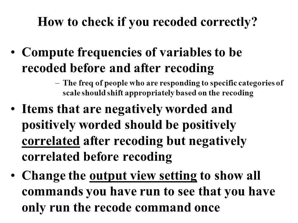 Compute frequencies of variables to be recoded before and after recoding –The freq of people who are responding to specific categories of scale should shift appropriately based on the recoding Items that are negatively worded and positively worded should be positively correlated after recoding but negatively correlated before recoding Change the output view setting to show all commands you have run to see that you have only run the recode command once How to check if you recoded correctly?