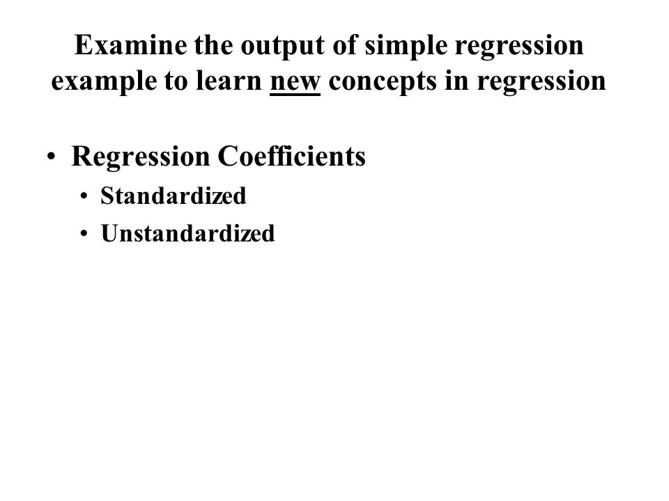 Regression Coefficients Standardized Unstandardized Examine the output of simple regression example to learn new concepts in regression