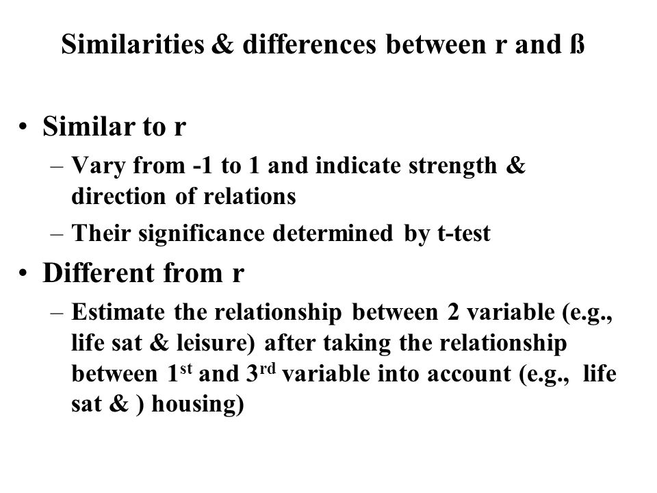 Similar to r –Vary from -1 to 1 and indicate strength & direction of relations –Their significance determined by t-test Different from r –Estimate the