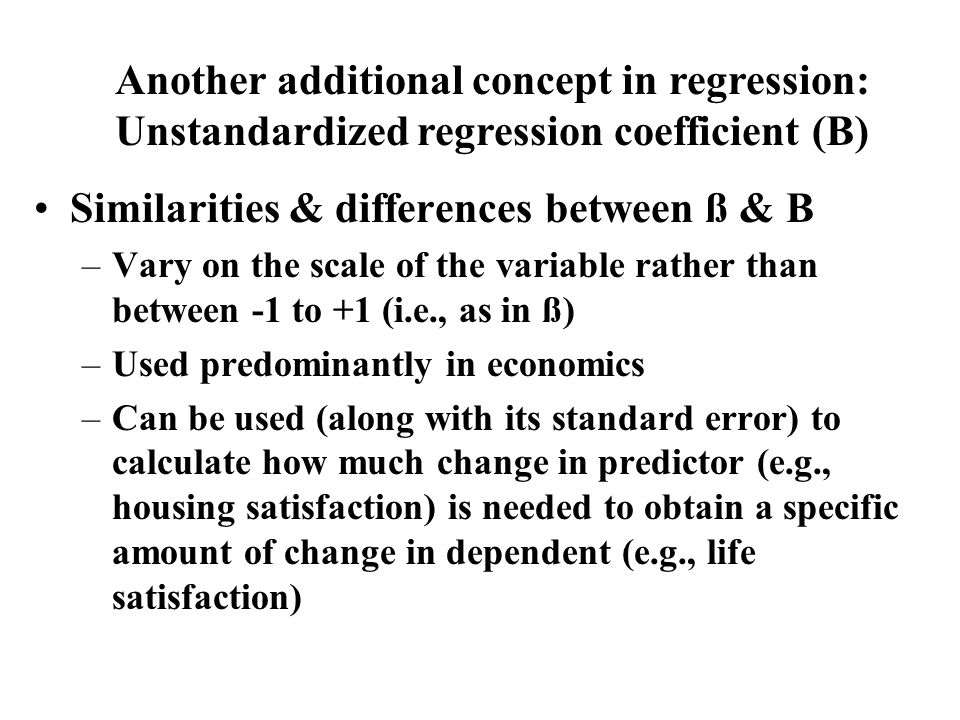 Similarities & differences between ß & B –Vary on the scale of the variable rather than between -1 to +1 (i.e., as in ß) –Used predominantly in economics –Can be used (along with its standard error) to calculate how much change in predictor (e.g., housing satisfaction) is needed to obtain a specific amount of change in dependent (e.g., life satisfaction) Another additional concept in regression: Unstandardized regression coefficient (B)