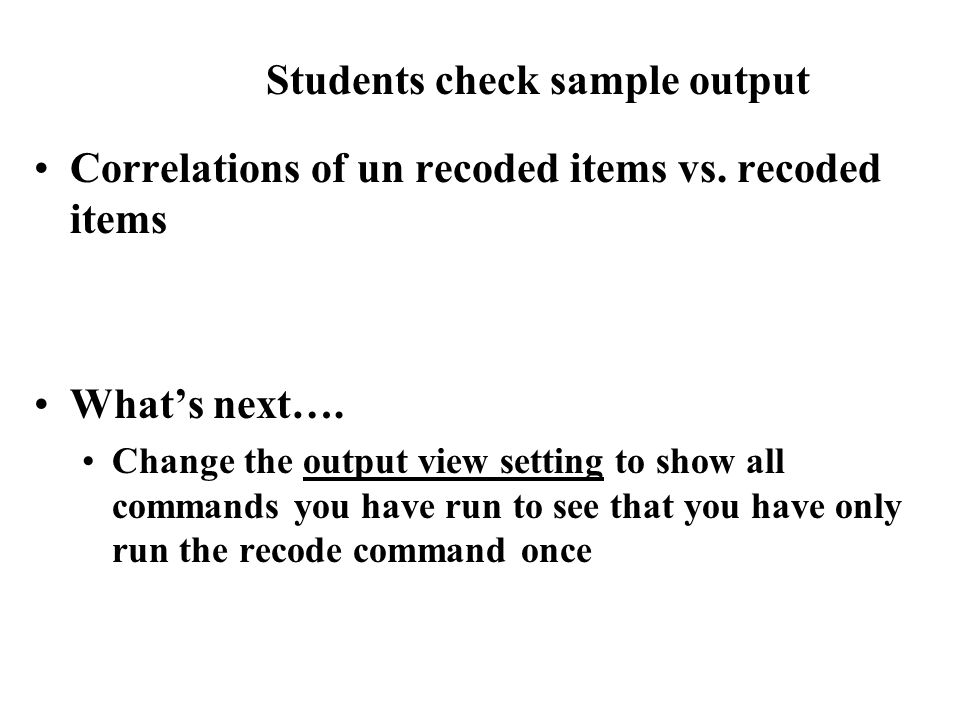 Correlations of un recoded items vs. recoded items What's next…. Change the output view setting to show all commands you have run to see that you have