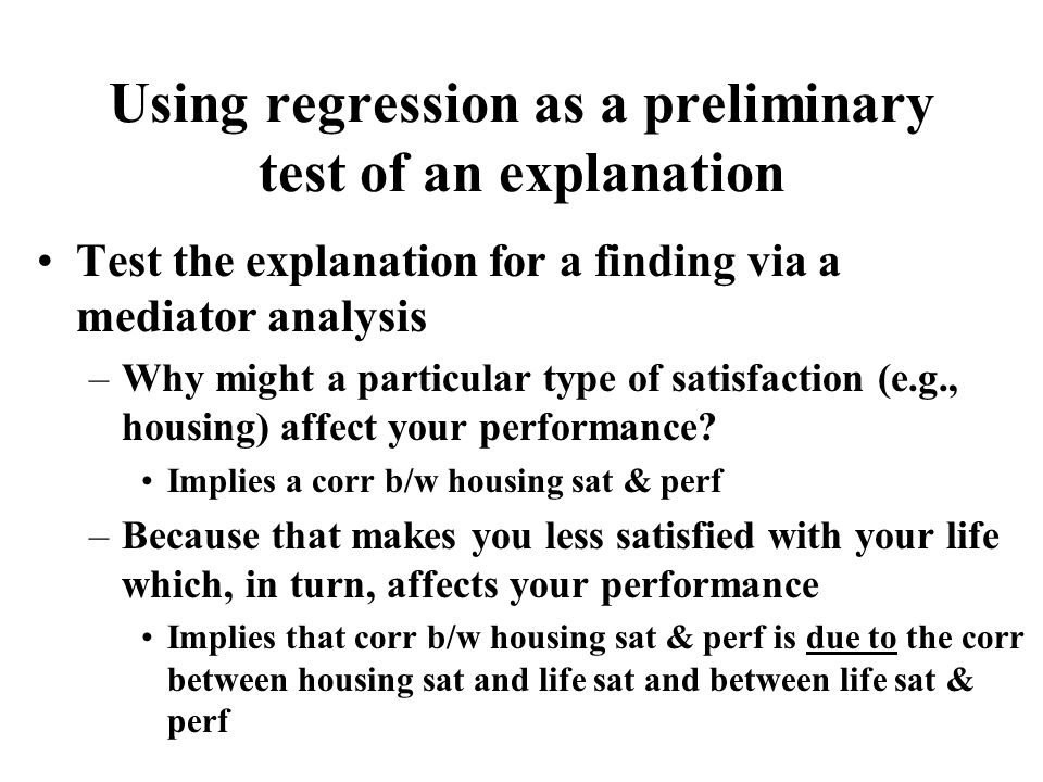 Test the explanation for a finding via a mediator analysis –Why might a particular type of satisfaction (e.g., housing) affect your performance.